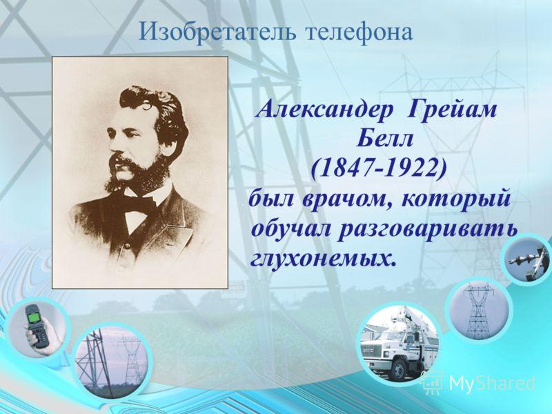 Изобретатель телефона Александер Грейам Белл (1847-1922) был врачом, который обучал разговаривать глухонемых.