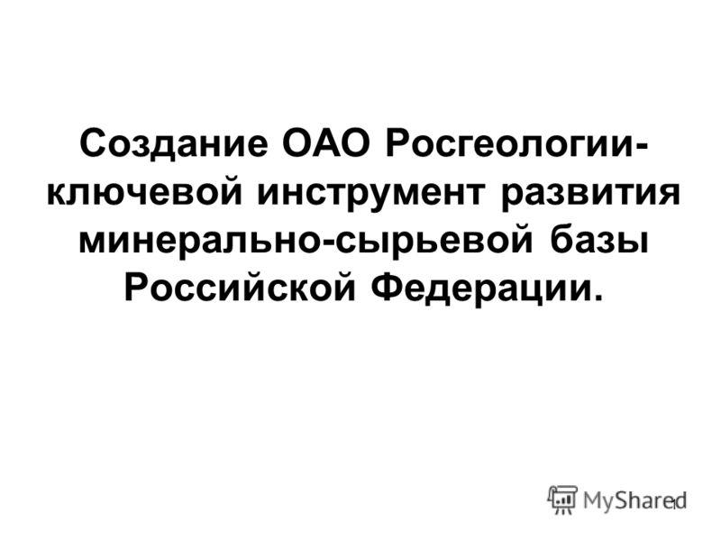 1 Создание ОАО Росгеологии- ключевой инструмент развития минерально-сырьевой базы Российской Федерации.