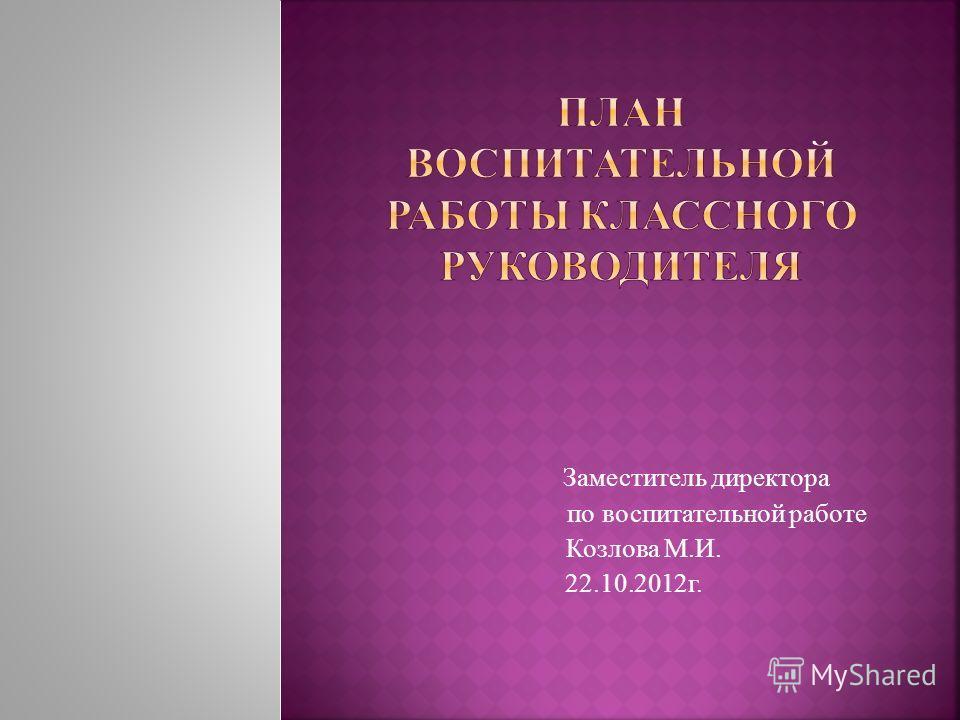 Заместитель директора по воспитательной работе Козлова М.И. 22.10.2012г.