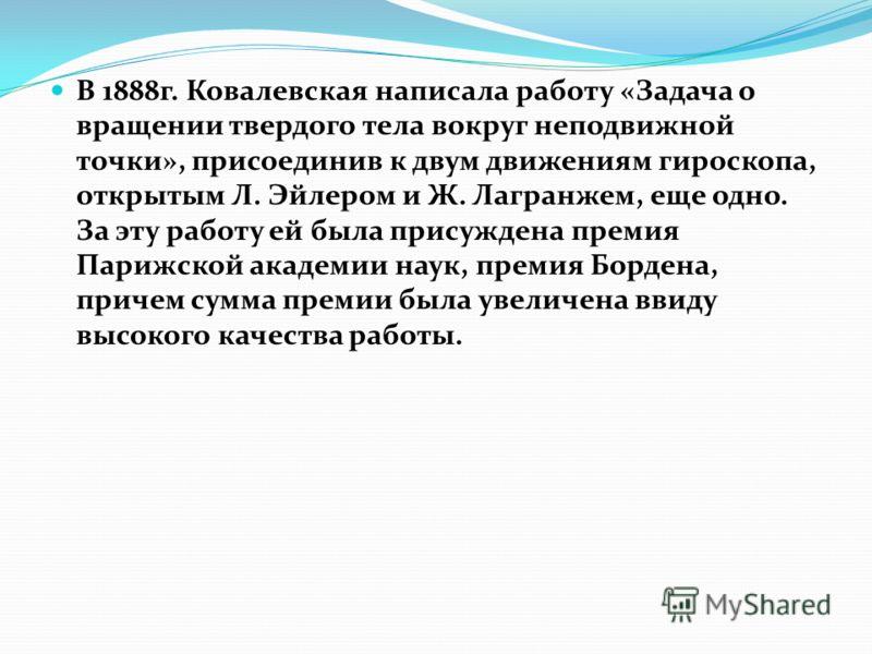В 1888г. Ковалевская написала работу «Задача о вращении твердого тела вокруг неподвижной точки», присоединив к двум движениям гироскопа, открытым Л. Эйлером и Ж. Лагранжем, еще одно. За эту работу ей была присуждена премия Парижской академии наук, пр