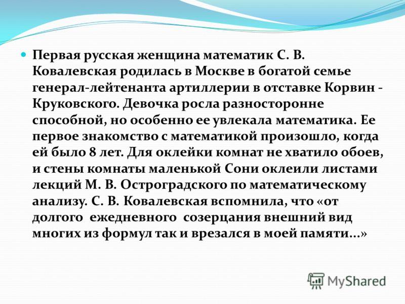 Первая русская женщина математик С. В. Ковалевская родилась в Москве в богатой семье генерал-лейтенанта артиллерии в отставке Корвин - Круковского. Девочка росла разносторонне способной, но особенно ее увлекала математика. Ее первое знакомство с мате