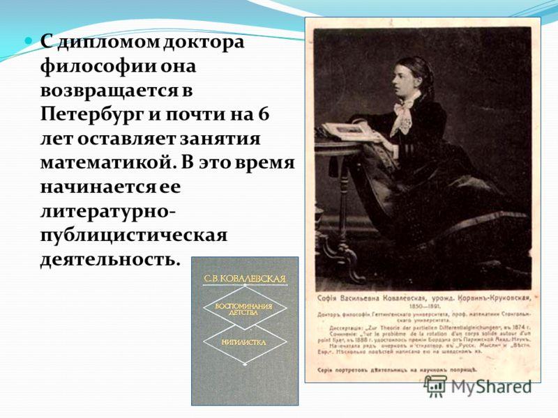 С дипломом доктора философии она возвращается в Петербург и почти на 6 лет оставляет занятия математикой. В это время начинается ее литературно- публицистическая деятельность.