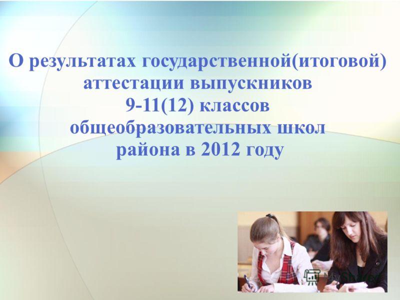 О результатах государственной(итоговой) аттестации выпускников 9-11(12) классов общеобразовательных школ района в 2012 году