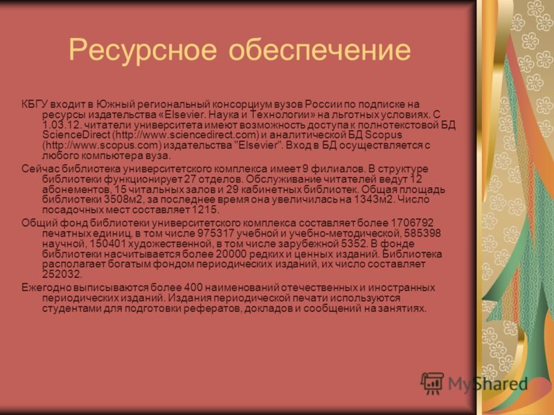 Ресурсное обеспечение КБГУ входит в Южный региональный консорциум вузов России по подписке на ресурсы издательства «Elsevier. Наука и Технологии» на льготных условиях. С 1.03.12. читатели университета имеют возможность доступа к полнотекстовой БД Sci