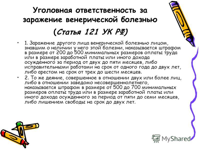 Уголовная ответственность за заражение венерической болезнью (Статья 121 УК РФ) 1. Заражение другого лица венерической болезнью лицом, знавшим о наличии у него этой болезни, наказывается штрафом в размере от 200 до 500 минимальных размеров оплаты т