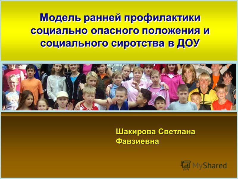 Модель ранней профилактики социально опасного положения и социального сиротства в ДОУ Шакирова Светлана Фавзиевна