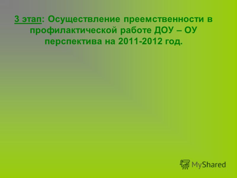 3 этап: Осуществление преемственности в профилактической работе ДОУ – ОУ перспектива на 2011-2012 год.