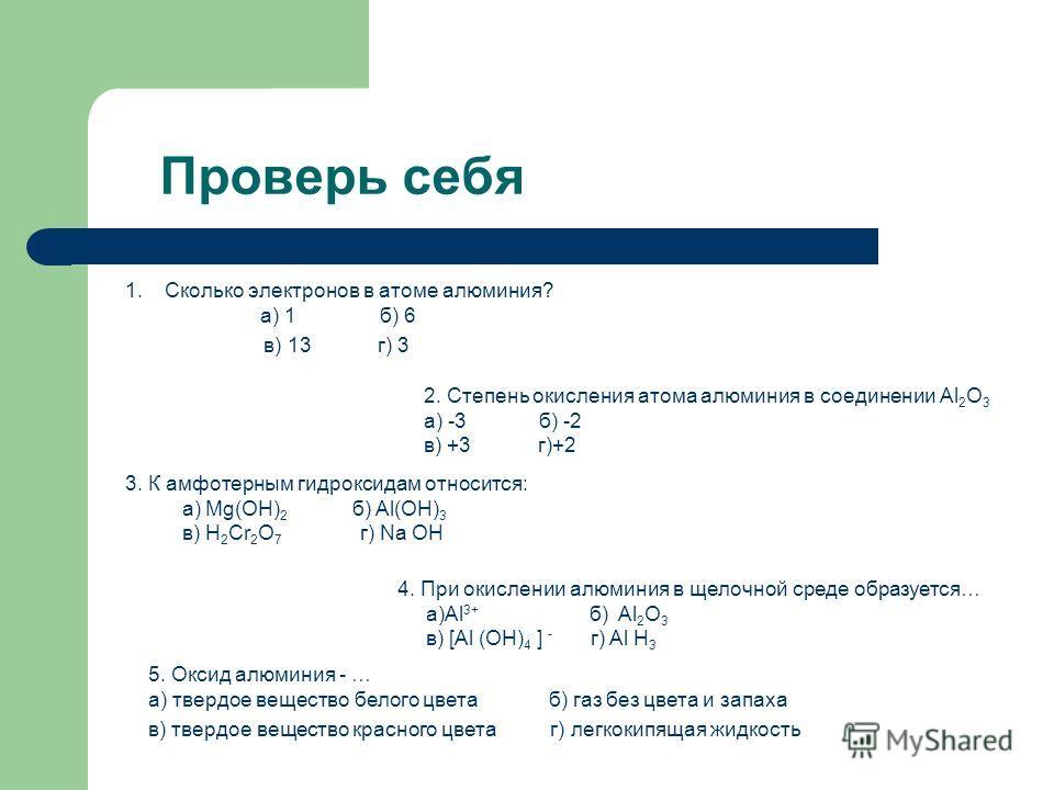 Проверь себя 1.Сколько электронов в атоме алюминия? а) 1 б) 6 в) 13 г) 3 2. Степень окисления атома алюминия в соединении Al 2 О 3 а) -3 б) -2 в) +3 г)+2 3. К амфотерным гидроксидам относится: а) Mg(OH) 2 б) Al(OH) 3 в) H 2 Cr 2 O 7 г) Na OH 4. При о