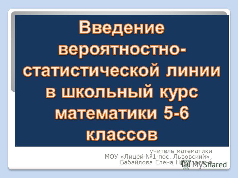 учитель математики МОУ «Лицей 1 пос. Львовский», Бабайлова Елена Николаевна