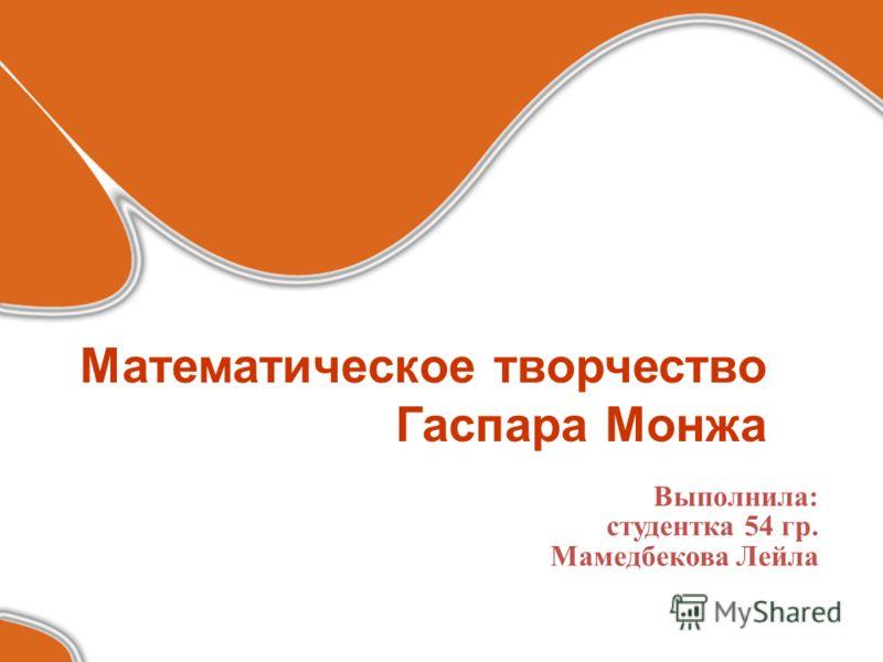 Математическое творчество Гаспара Монжа Выполнила: студентка 54 гр. Мамедбекова Лейла