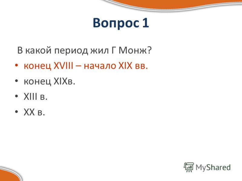 Вопрос 1 В какой период жил Г Монж? конец XVIII – начало XIX вв. конец XIXв. XIII в. XX в.