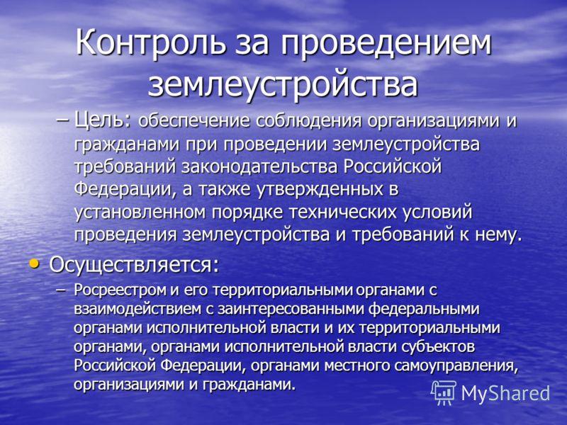 Контроль за проведением землеустройства –Цель: обеспечение соблюдения организациями и гражданами при проведении землеустройства требований законодательства Российской Федерации, а также утвержденных в установленном порядке технических условий проведе