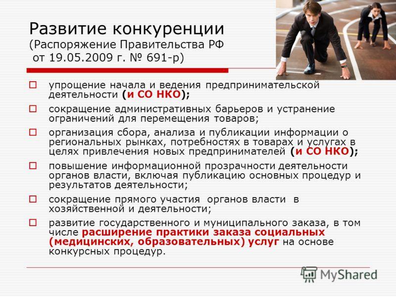 Развитие конкуренции (Распоряжение Правительства РФ от 19.05.2009 г. 691-р) упрощение начала и ведения предпринимательской деятельности (и СО НКО); сокращение административных барьеров и устранение ограничений для перемещения товаров; организация сбо