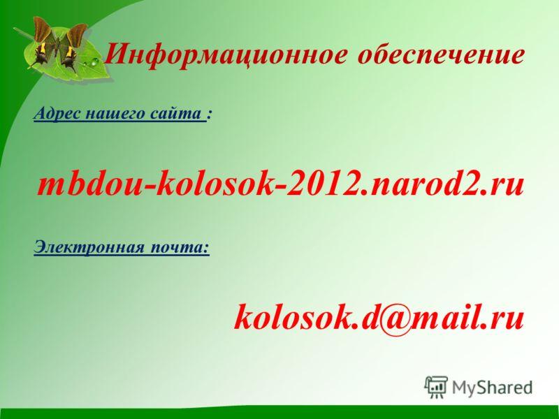 Информационное обеспечение Адрес нашего сайта : mbdou-kolosok-2012.narod2.ru Электронная почта: kolosok.d@mail.ru