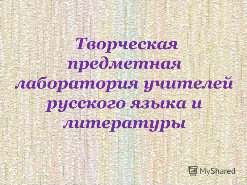 Творческая предметная лаборатория учителей русского языка и литературы