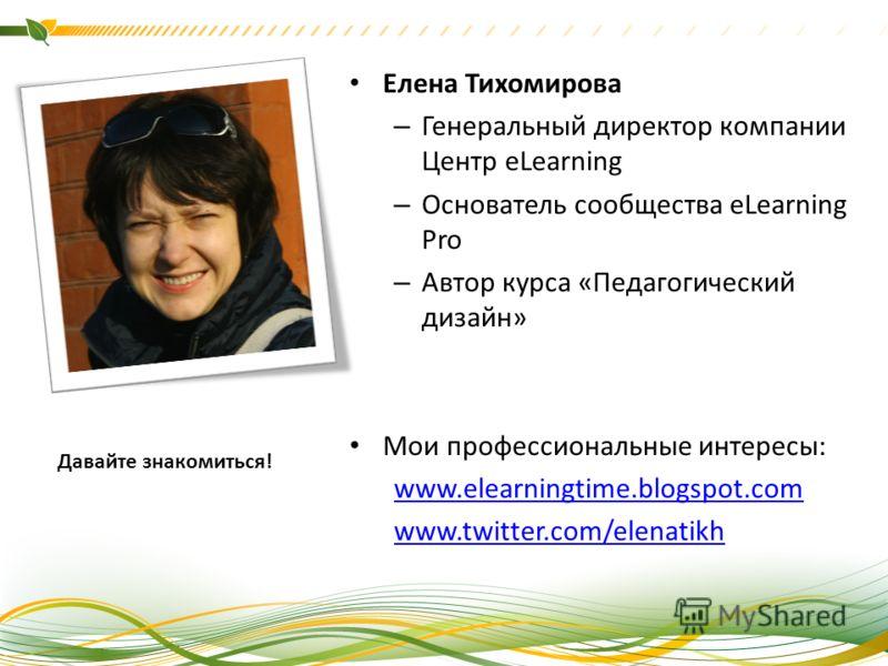Елена Тихомирова – Генеральный директор компании Центр eLearning – Основатель сообщества eLearning Pro – Автор курса «Педагогический дизайн» Мои профессиональные интересы: www.elearningtime.blogspot.com www.twitter.com/elenatikh Давайте знакомиться!