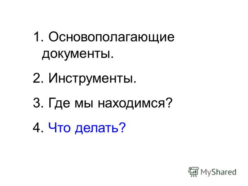 1. Основополагающие документы. 2. Инструменты. 3. Где мы находимся? 4. Что делать?