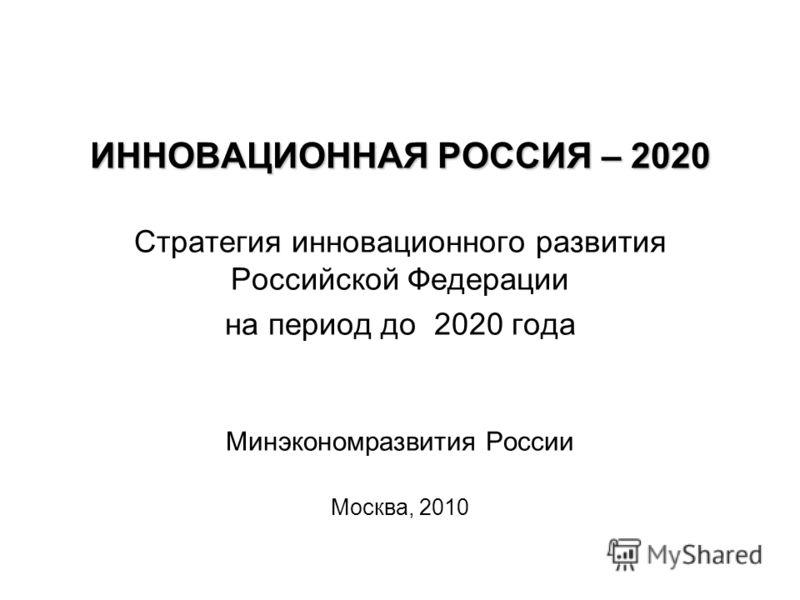 ИННОВАЦИОННАЯ РОССИЯ – 2020 Стратегия инновационного развития Российской Федерации на период до 2020 года Минэкономразвития России Москва, 2010