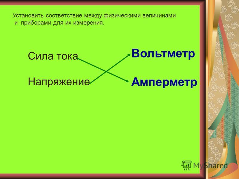 Установить соответствие между физическими величинами и приборами для их измерения. Сила тока Напряжение Вольтметр Амперметр