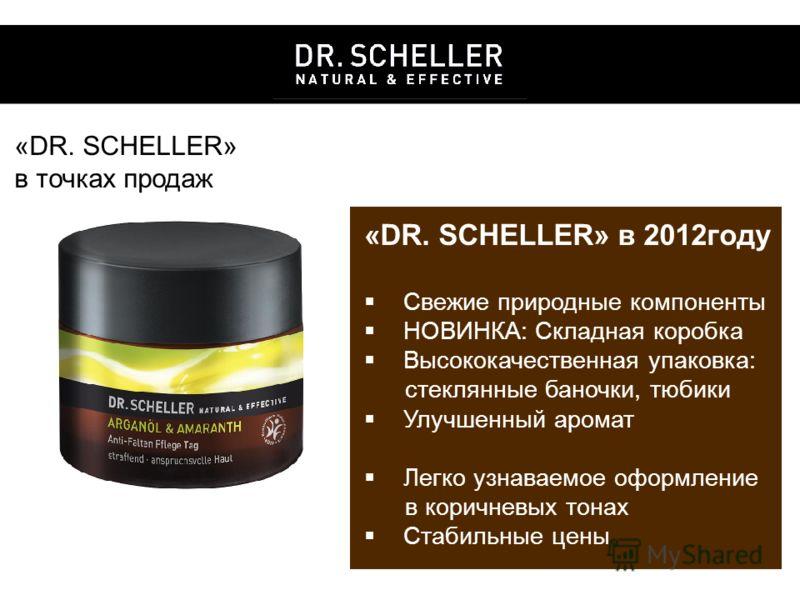 «DR. SCHELLER» в точках продаж «DR. SCHELLER» в 2012году Свежие природные компоненты НОВИНКА: Складная коробка Высококачественная упаковка: стеклянные баночки, тюбики Улучшенный аромат Легко узнаваемое оформление в коричневых тонах Стабильные цены