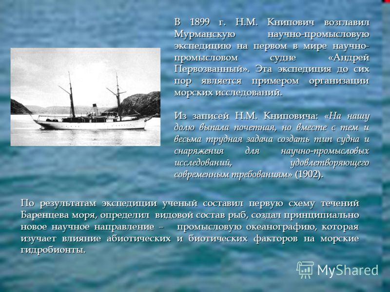 В 1899 г. Н.М. Книпович возглавил Мурманскую научно-промысловую экспедицию на первом в мире научно- промысловом судне «Андрей Первозванный». Эта экспедиция до сих пор является примером организации морских исследований. Из записей Н.М. Книповича: «На