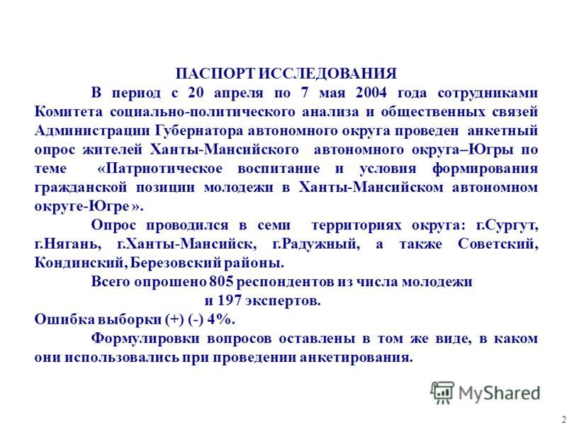 Ханты-Мансийский автономный округ 2 ПАСПОРТ ИССЛЕДОВАНИЯ В период с 20 апреля по 7 мая 2004 года сотрудниками Комитета социально-политического анализа и общественных связей Администрации Губернатора автономного округа проведен анкетный опрос жителей