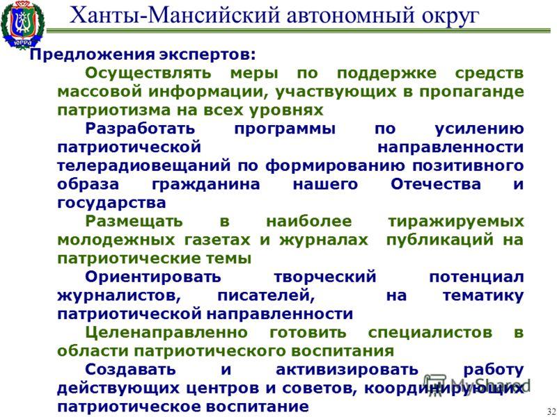 Ханты-Мансийский автономный округ 32 Предложения экспертов: Осуществлять меры по поддержке средств массовой информации, участвующих в пропаганде патриотизма на всех уровнях Разработать программы по усилению патриотической направленности телерадиовеща