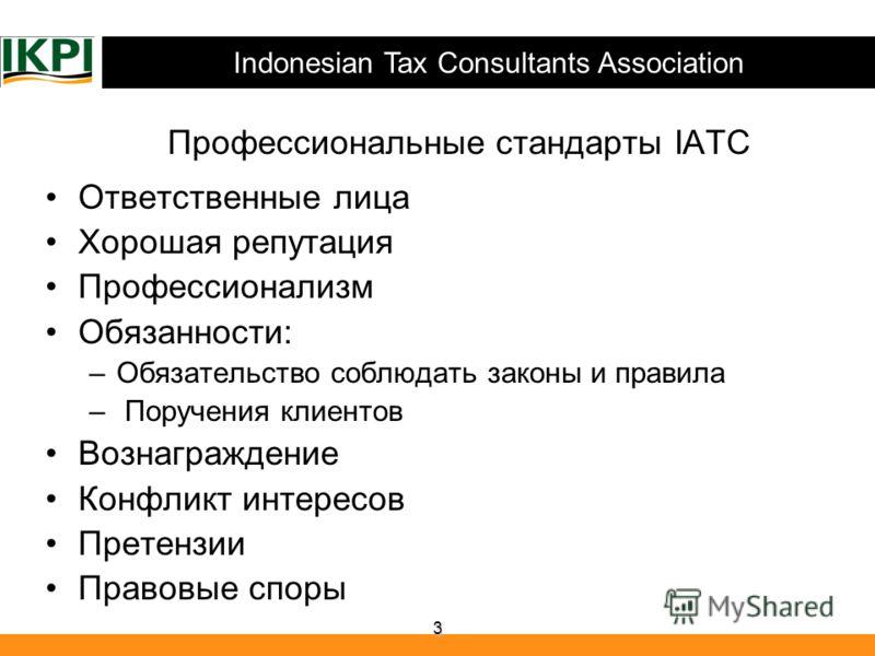 Indonesian Tax Consultants Association 3 Профессиональные стандарты IATC Ответственные лица Хорошая репутация Профессионализм Обязанности: –Обязательство соблюдать законы и правила – Поручения клиентов Вознаграждение Конфликт интересов Претензии Прав