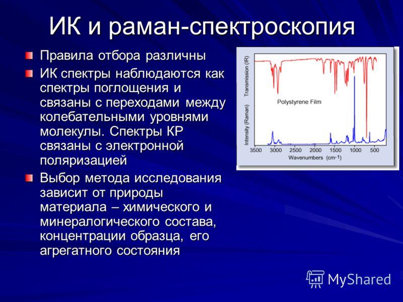 ИК и раман-спектроскопия Правила отбора различны ИК спектры наблюдаются как спектры поглощения и связаны с переходами между колебательными уровнями молекулы. Спектры КР связаны с электронной поляризацией Выбор метода исследования зависит от природы м