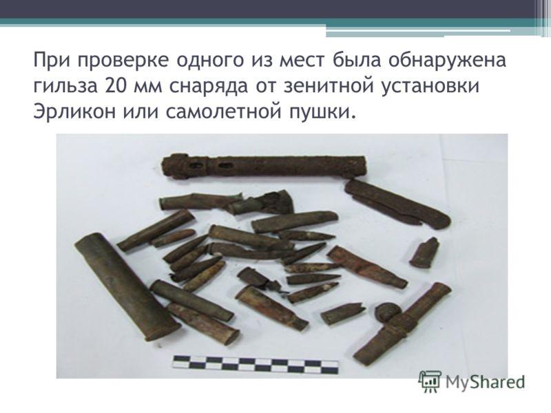 При проверке одного из мест была обнаружена гильза 20 мм снаряда от зенитной установки Эрликон или самолетной пушки.
