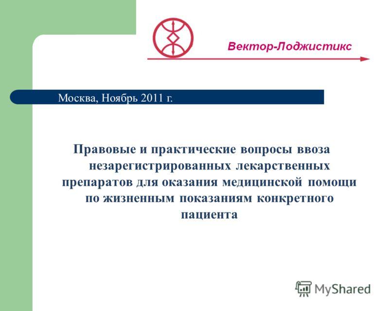 Правовые и практические вопросы ввоза незарегистрированных лекарственных препаратов для оказания медицинской помощи по жизненным показаниям конкретного пациента Москва, Ноябрь 2011 г.