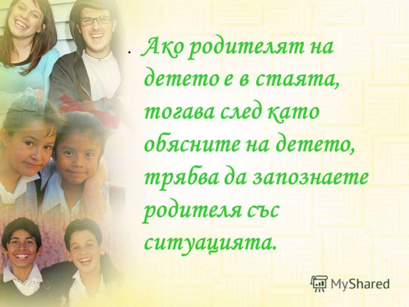 . Ако родителят на детето е в стаята, тогава след като обясните на детето, трябва да запознаете родителя със ситуацията.