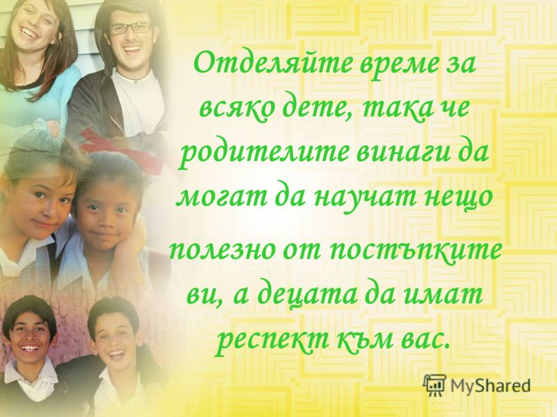 Отделяйте време за всяко дете, така че родителите винаги да могат да научат нещо полезно от постъпките ви, а децата да имат респект към вас.