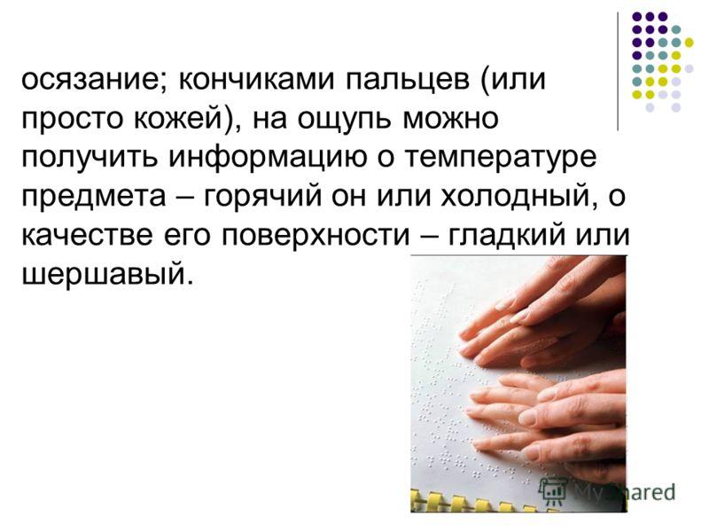 осязание; кончиками пальцев (или просто кожей), на ощупь можно получить информацию о температуре предмета – горячий он или холодный, о качестве его поверхности – гладкий или шершавый.