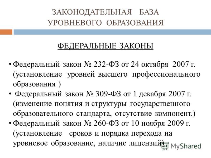 ФЕДЕРАЛЬНЫЕ ЗАКОНЫ Федеральный закон 232-ФЗ от 24 октября 2007 г. (установление уровней высшего профессионального образования ) Федеральный закон 309-ФЗ от 1 декабря 2007 г. (изменение понятия и структуры государственного образовательного стандарта,