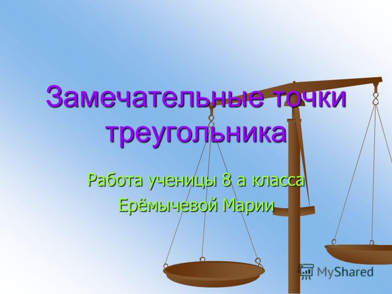 Замечательные точки треугольника Работа ученицы 8 а класса Ерёмычевой Марии