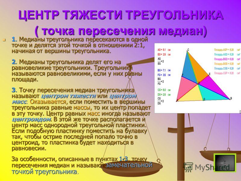 ЦЕНТР ТЯЖЕСТИ ТРЕУГОЛЬНИКА ( точка пересечения медиан) 1. Медианы треугольника пересекаются в одной точке и делятся этой точкой в отношениии 2:1, начиная от вершины треугольника. 2. Медианы треугольника делят его на равновеликие треугольники. Треугол