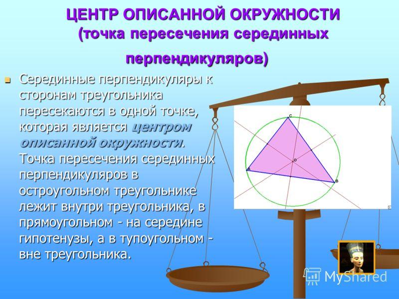 ЦЕНТР ОПИСАННОЙ ОКРУЖНОСТИ (точка пересечения серединных перпендикуляров) ЦЕНТР ОПИСАННОЙ ОКРУЖНОСТИ (точка пересечения серединных перпендикуляров) Серединные перпендикуляры к сторонам треугольника пересекаются в одной точке, которая является центром