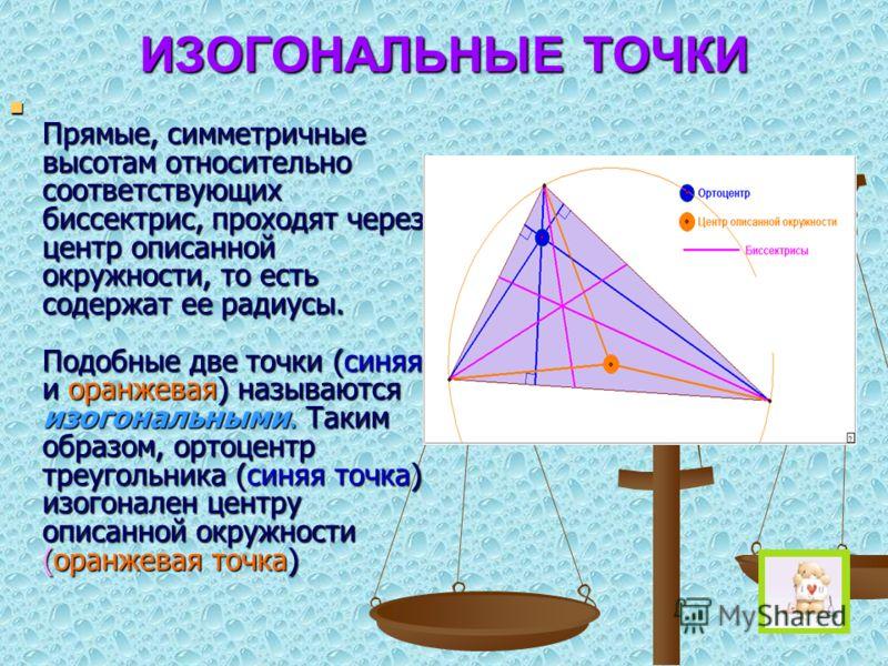 ИЗОГОНАЛЬНЫЕ ТОЧКИ Прямые, симметричные высотам относительно соответствующих биссектрис, проходят через центр описанной окружности, то есть содержат ее радиусы. Подобные две точки (синяя и оранжевая) называются изогональными. Таким образом, ортоцентр