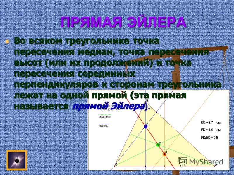 ПРЯМАЯ ЭЙЛЕРА ПРЯМАЯ ЭЙЛЕРА Во всяком треугольнике точка пересечения медиан, точка пересечения высот (или их продолжений) и точка пересечения серединных перпендикуляров к сторонам треугольника лежат на одной прямой (эта прямая называется прямой Эйлер