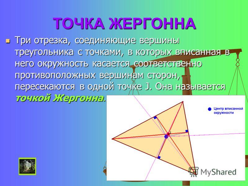 ТОЧКА ЖЕРГОННА Три отрезка, соединяющие вершины треугольника с точками, в которых вписанная в него окружность касается соответственно противоположных вершинам сторон, пересекаются в одной точке J. Она называется точкой Жергонна. Три отрезка, соединяю