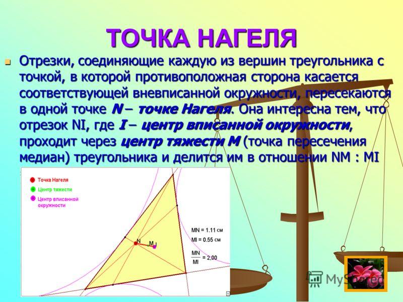 ТОЧКА НАГЕЛЯ Отрезки, соединяющие каждую из вершин треугольника с точкой, в которой противоположная сторона касается соответствующей вневписанной окружности, пересекаются в одной точке N – точке Нагеля. Она интересна тем, что отрезок NI, где I – цент