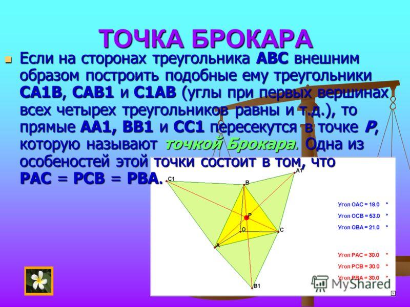 ТОЧКА БРОКАРА Если на сторонах треугольника АВС внешним образом построить подобные ему треугольники СА1В, САВ1 и С1АВ (углы при первых вершинах всех четырех треугольников равны и т.д.), то прямые АА1, ВВ1 и СС1 пересекутся в точке Р, которую называют