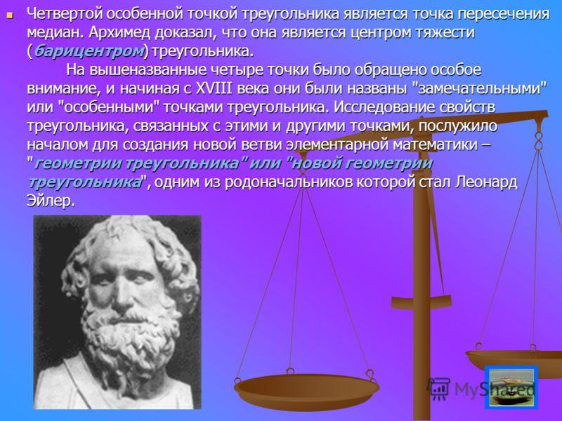 Четвертой особенной точкой треугольника является точка пересечения медиан. Архимед доказал, что она является центром тяжести (барицентром) треугольника. На вышеназванные четыре точки было обращено особое внимание, и начиная с XVIII века они были назв