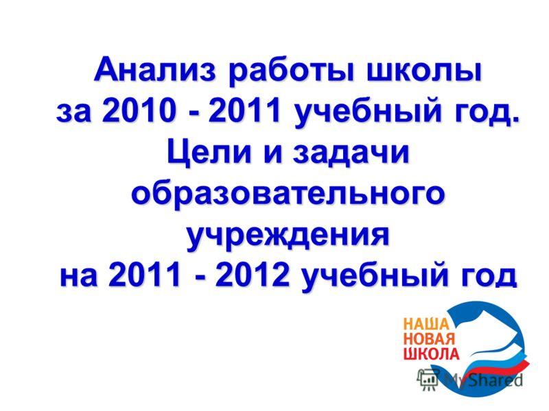 Анализ работы школы за 2010 - 2011 учебный год. Цели и задачи образовательного учреждения на 2011 - 2012 учебный год