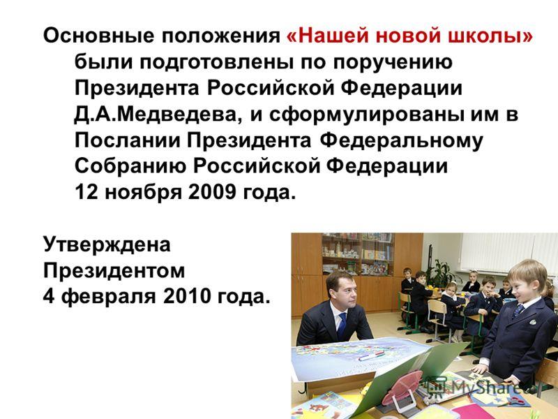 Основные положения «Нашей новой школы» были подготовлены по поручению Президента Российской Федерации Д.А.Медведева, и сформулированы им в Послании Президента Федеральному Собранию Российской Федерации 12 ноября 2009 года. Утверждена Президентом 4 фе