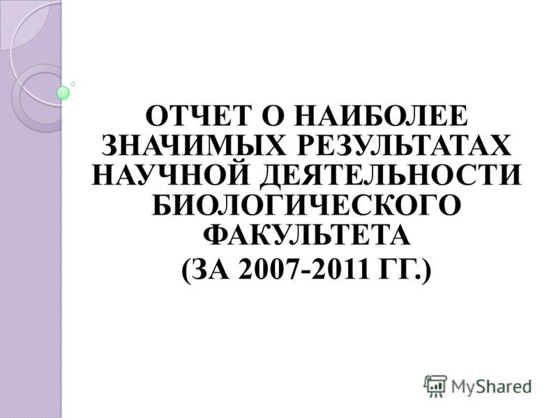 ОТЧЕТ О НАИБОЛЕЕ ЗНАЧИМЫХ РЕЗУЛЬТАТАХ НАУЧНОЙ ДЕЯТЕЛЬНОСТИ БИОЛОГИЧЕСКОГО ФАКУЛЬТЕТА (ЗА 2007-2011 ГГ.)
