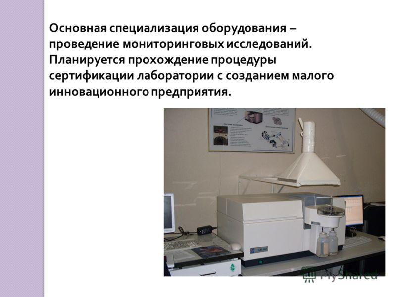 Основная специализация оборудования – проведение мониторинговых исследований. Планируется прохождение процедуры сертификации лаборатории с созданием малого инновационного предприятия.