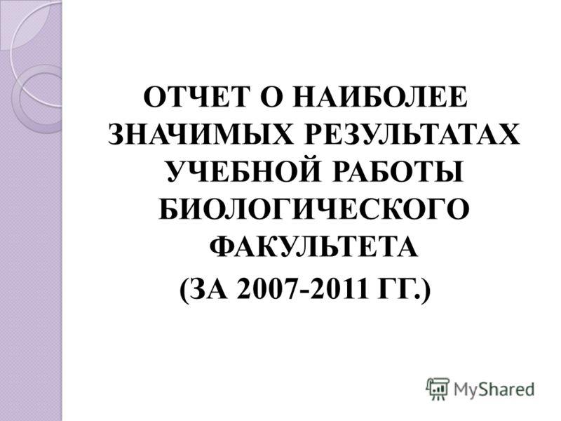 ОТЧЕТ О НАИБОЛЕЕ ЗНАЧИМЫХ РЕЗУЛЬТАТАХ УЧЕБНОЙ РАБОТЫ БИОЛОГИЧЕСКОГО ФАКУЛЬТЕТА (ЗА 2007-2011 ГГ.)
