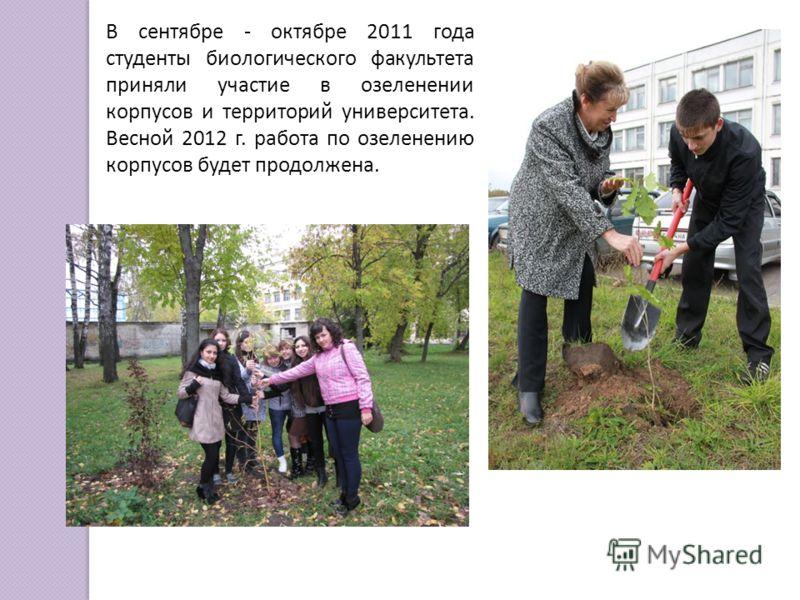 В сентябре - октябре 2011 года студенты биологического факультета приняли участие в озеленении корпусов и территорий университета. Весной 2012 г. работа по озеленению корпусов будет продолжена.